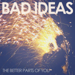 BAD IDEAS - The Better Parts Of You